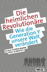Klaus Hurrelmann und Erik Albrecht: Die heimlichen Revolutionäre - Wie die Generation Y unsere Welt verändert